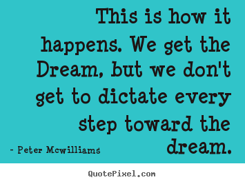 Peter Mcwilliams picture quotes - This is how it happens. we get the dream, but we don't get to dictate.. - Inspirational quotes