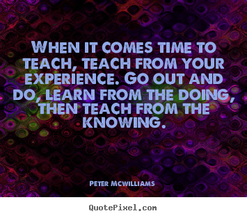 Peter Mcwilliams picture quotes - When it comes time to teach, teach from your experience... - Inspirational quotes