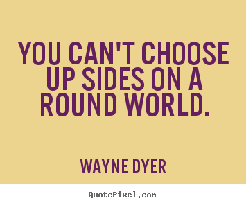 Create graphic picture quotes about inspirational - You can't choose up sides on a round world.