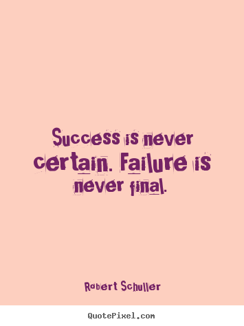 Success is never certain. failure is never final. Robert Schuller  inspirational quote