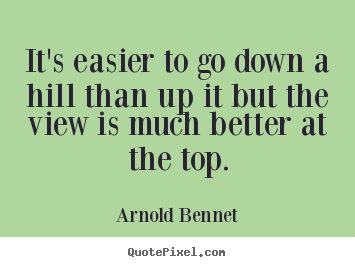 Inspirational quotes - It's easier to go down a hill than up it but..