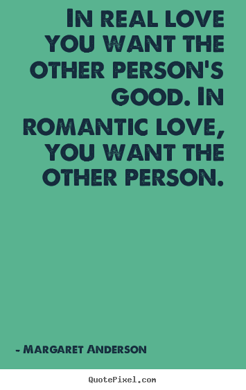 Inspirational quotes - In real love you want the other person's good. in romantic..