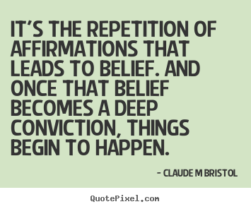 Claude M Bristol picture quotes - It's the repetition of affirmations that leads to belief... - Inspirational quotes