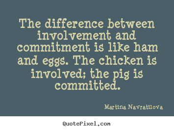 Quotes about inspirational - The difference between involvement and commitment..