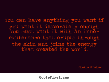 Quotes about inspirational - You can have anything you want if you want it desperately enough. you..