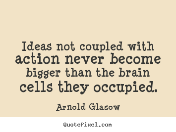 Arnold Glasow picture quotes - Ideas not coupled with action never become bigger than.. - Inspirational quotes
