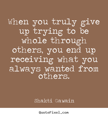 Inspirational quotes - When you truly give up trying to be whole through others,..