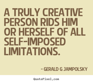 Gerald G Jampolsky photo quote - A truly creative person rids him or herself.. - Inspirational quotes