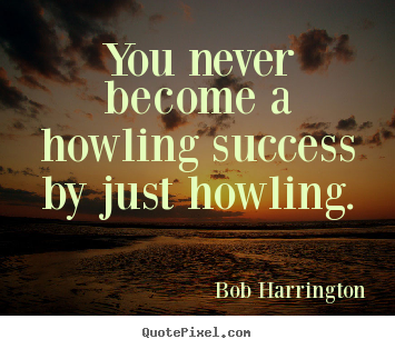 You never become a howling success by just.. Bob Harrington famous inspirational sayings
