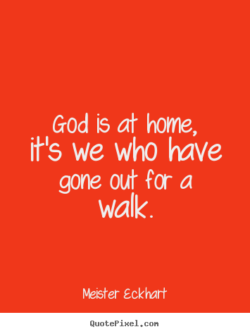 God is at home, it's we who have gone out for a walk. Meister Eckhart famous inspirational quotes