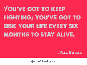 You've got to keep fighting; you've got to risk your life every.. Elia Kazan famous inspirational quotes