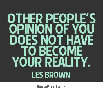 Quote about inspirational - Other people's opinion of you does not have to become..
