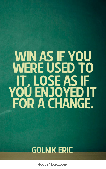 Create poster quotes about inspirational - Win as if you were used to it, lose as if you enjoyed..
