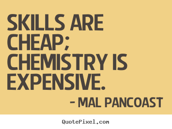 Skills are cheap; chemistry is expensive. Mal Pancoast famous inspirational quote