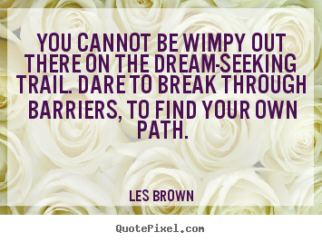 Customize picture quotes about inspirational - You cannot be wimpy out there on the dream-seeking trail. dare..