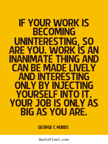 Inspirational quotes - If your work is becoming uninteresting, so are..