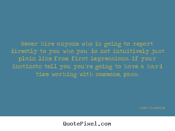 Fred Charette picture quotes - Never hire anyone who is going to report.. - Inspirational sayings