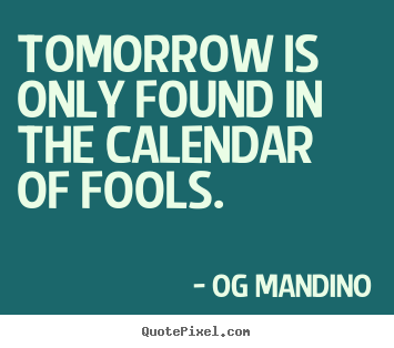 Tomorrow is only found in the calendar of.. Og Mandino  inspirational quotes