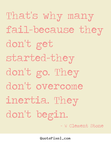 Inspirational quote - That's why many fail-because they don't get started-they..