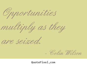 Inspirational quote - Opportunities multiply as they are seized.