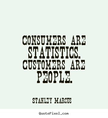 Stanley Marcus picture quotes - Consumers are statistics. customers are people. - Inspirational quotes