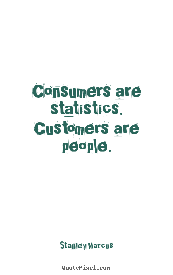 Inspirational quotes - Consumers are statistics. customers are people.