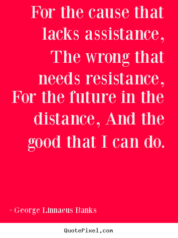 Quotes about inspirational - For the cause that lacks assistance, the wrong..