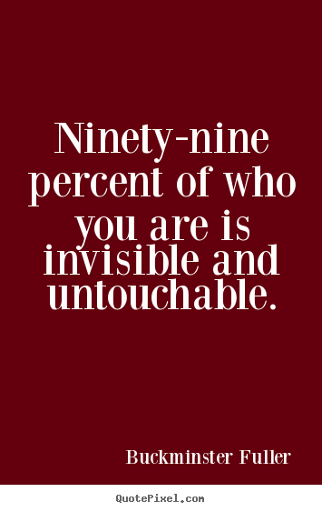 Buckminster Fuller picture quotes - Ninety-nine percent of who you are is invisible and untouchable. - Inspirational quotes