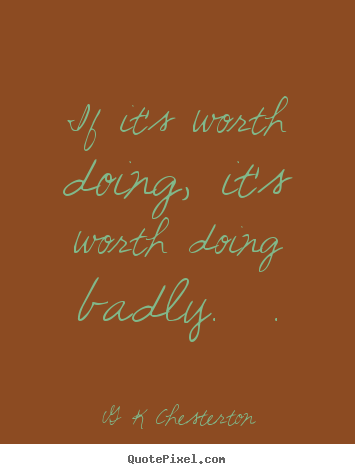 Quotes about inspirational - If it's worth doing, it's worth doing badly.  .
