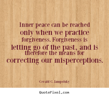Quote about inspirational - Inner peace can be reached only when we practice forgiveness. forgiveness..