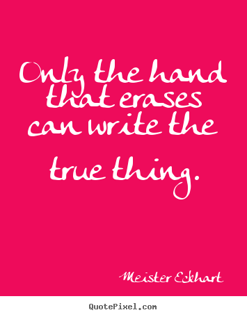 Only the hand that erases can write the true thing. Meister Eckhart  inspirational quotes