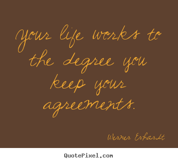 Your life works to the degree you keep your agreements. Werner Erhardt best inspirational quotes