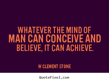 Make poster quotes about inspirational - Whatever the mind of man can conceive and believe, it can achieve.
