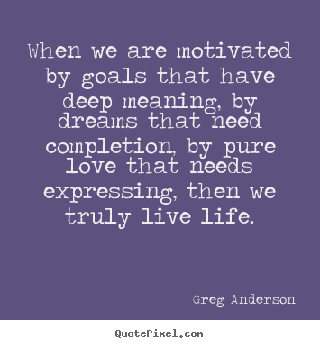 when we are motivated by goals that have deep meaning