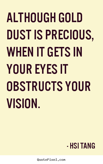 Hsi Tang picture quotes - Although gold dust is precious, when it gets in your eyes.. - Inspirational quote