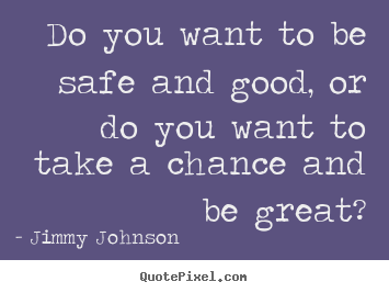 Do you want to be safe and good, or do you want.. Jimmy Johnson  inspirational quote
