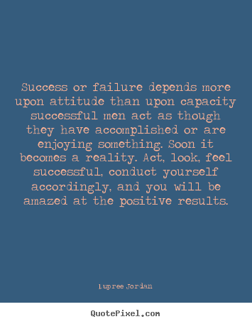 Inspirational quote - Success or failure depends more upon attitude than upon..