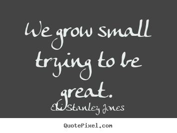 Quotes about inspirational - We grow small trying to be great.