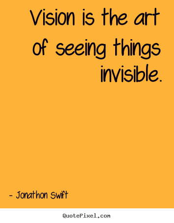 Inspirational quote - Vision is the art of seeing things invisible.