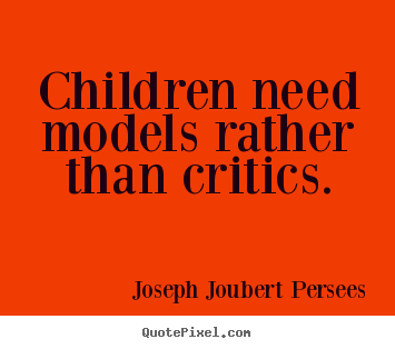 Children need models rather than critics. Joseph Joubert Persees  inspirational sayings