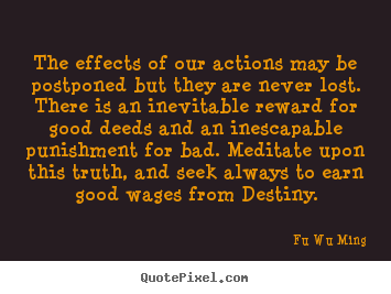 Inspirational quotes - The effects of our actions may be postponed but they are..