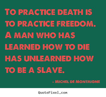 How to design picture quotes about inspirational - To practice death is to practice freedom. a man who has learned..