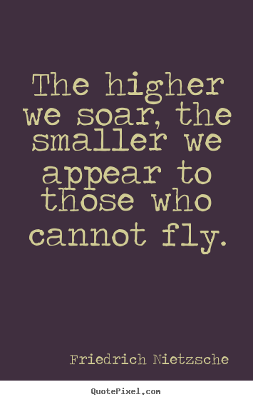 The higher we soar, the smaller we appear to those who cannot fly. Friedrich Nietzsche  inspirational quotes