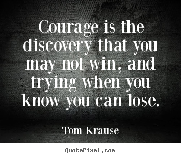 Tom Krause picture quotes - Courage is the discovery that you may not win,.. - Inspirational quotes