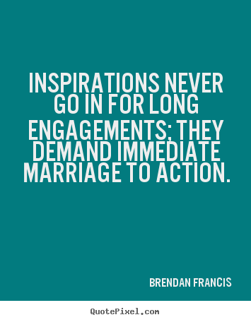 Inspirations never go in for long engagements; they demand.. Brendan Francis best inspirational quote