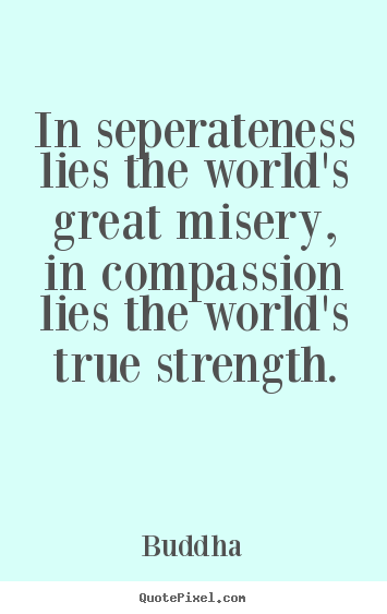 Create picture quotes about inspirational - In seperateness lies the world's great misery, in compassion..