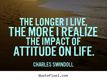 Create your own picture quotes about inspirational - The longer i live, the more i realize the impact of attitude..