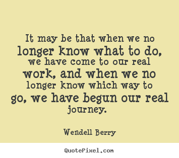 It may be that when we no longer know what to do, we have.. Wendell Berry good inspirational quotes