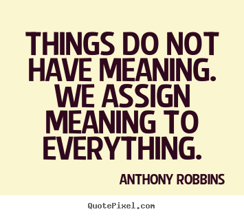 Inspirational quotes - Things do not have meaning. we assign meaning to everything.