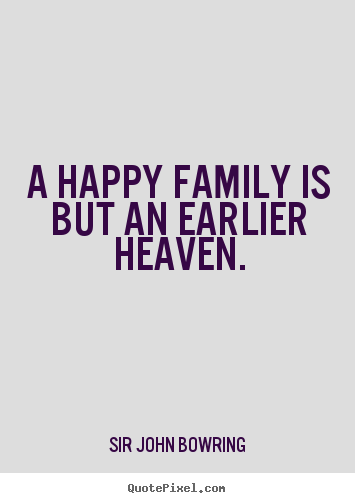 A happy family is but an earlier heaven. Sir John Bowring  inspirational quotes
